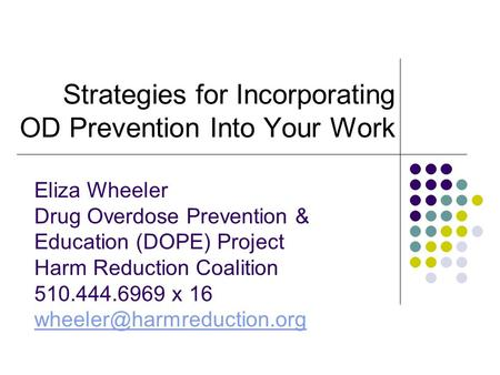 Strategies for Incorporating OD Prevention Into Your Work Eliza Wheeler Drug Overdose Prevention & Education (DOPE) Project Harm Reduction Coalition 510.444.6969.