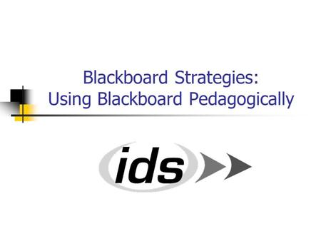 Blackboard Strategies: Using Blackboard Pedagogically.