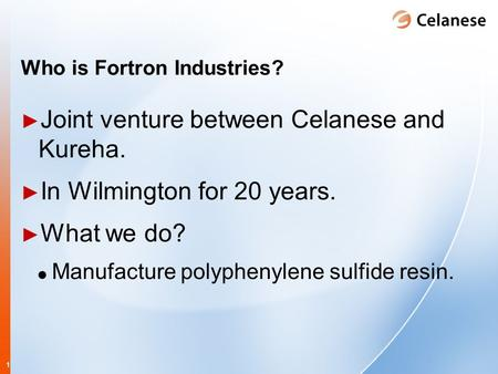 1 Who is Fortron Industries? ► Joint venture between Celanese and Kureha. ► In Wilmington for 20 years. ► What we do? Manufacture polyphenylene sulfide.