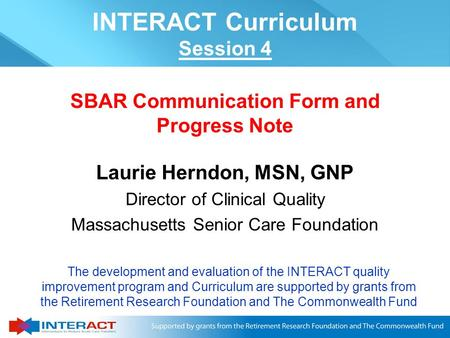 Laurie Herndon, MSN, GNP Director of Clinical Quality Massachusetts Senior Care Foundation SBAR Communication Form and Progress Note The development and.