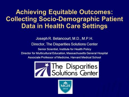 Achieving Equitable Outcomes: Collecting Socio-Demographic Patient Data in Health Care Settings Joseph R. Betancourt, M.D., M.P.H. Director, The Disparities.