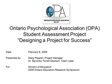 "Ontario Psychological Association (OPA) Student Assessment Project ""Designing a Project for Success"" Date: February 6, 2009 Presented by: Marg Peppler,"