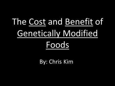 The Cost and Benefit of Genetically Modified Foods By: Chris Kim.