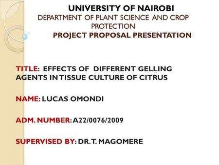 UNIVERSITY OF NAIROBI DEPARTMENT OF PLANT SCIENCE AND CROP PROTECTION PROJECT PROPOSAL PRESENTATION UNIVERSITY OF NAIROBI DEPARTMENT OF PLANT SCIENCE AND.