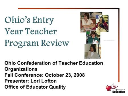 1 Ohio's Entry Year Teacher Program Review Ohio Confederation of Teacher Education Organizations Fall Conference: October 23, 2008 Presenter: Lori Lofton.