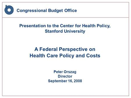 Congressional Budget Office Presentation to the Center for Health Policy, Stanford University A Federal Perspective on Health Care Policy and Costs Peter.
