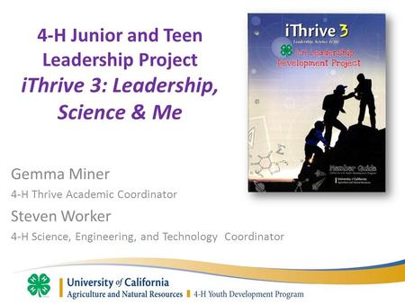 4-H Junior and Teen Leadership Project iThrive 3: Leadership, Science & Me Gemma Miner 4-H Thrive Academic Coordinator Steven Worker 4-H Science, Engineering,