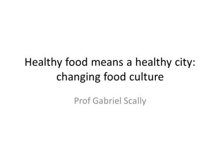 Healthy food means a healthy city: changing food culture Prof Gabriel Scally.