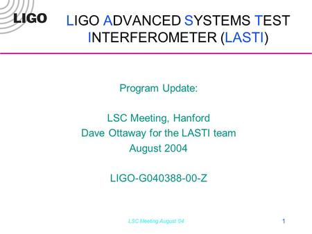 LSC Meeting August '04 1 LIGO ADVANCED SYSTEMS TEST INTERFEROMETER (LASTI) Program Update: LSC Meeting, Hanford Dave Ottaway for the LASTI team August.