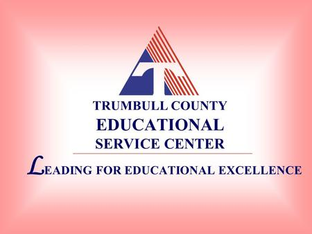 TRUMBULL COUNTY EDUCATIONAL SERVICE CENTER L EADING FOR EDUCATIONAL EXCELLENCE.