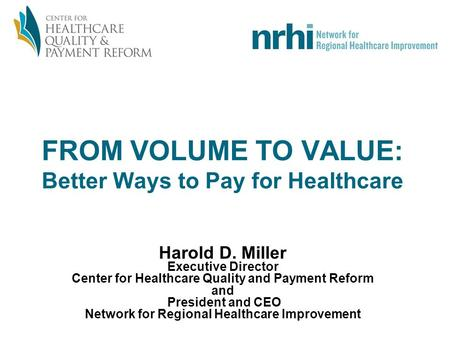 FROM VOLUME TO VALUE: Better Ways to Pay for Healthcare Harold D. Miller Executive Director Center for Healthcare Quality and Payment Reform and President.
