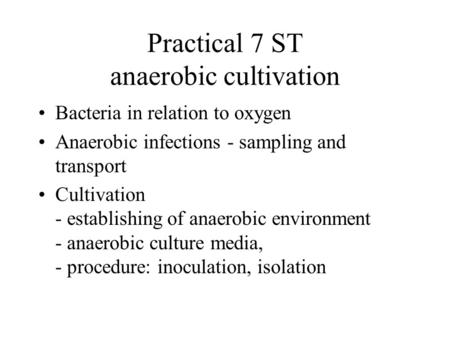 Practical 7 ST anaerobic cultivation Bacteria in relation to oxygen Anaerobic infections - sampling and transport Cultivation - establishing of anaerobic.
