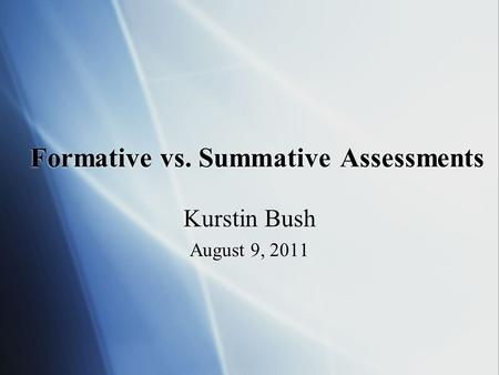 Formative vs. Summative Assessments Kurstin Bush August 9, 2011 Kurstin Bush August 9, 2011.