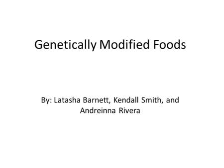 Genetically Modified Foods By: Latasha Barnett, Kendall Smith, and Andreinna Rivera.