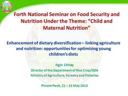 Ngin Chhay Director of the Department of Rice Crop/GDA Ministry of Agriculture, Forestry and Fisheries Phnom Penh, 21 – 22 May 2012 Forth National Seminar.