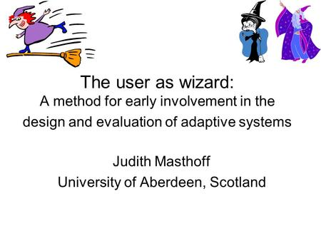 The user as wizard: A method for early involvement in the design and evaluation of adaptive systems Judith Masthoff University of Aberdeen, Scotland.
