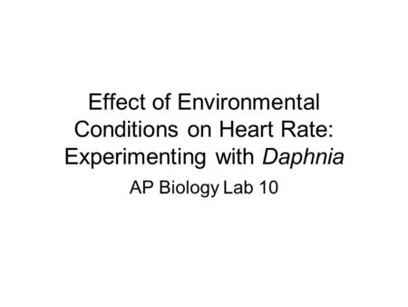 Effect of Environmental Conditions on Heart Rate: Experimenting with Daphnia AP Biology Lab 10.