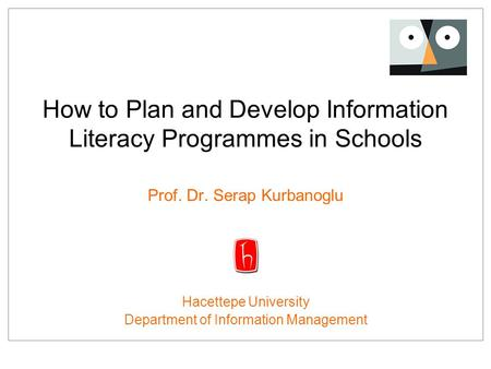How to Plan and Develop Information Literacy Programmes in Schools Prof. Dr. Serap Kurbanoglu Hacettepe University Department of Information Management.
