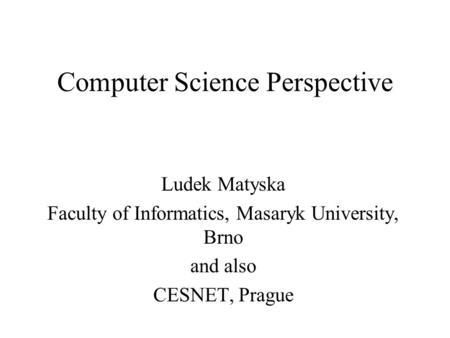 Computer Science Perspective Ludek Matyska Faculty of Informatics, Masaryk University, Brno and also CESNET, Prague.