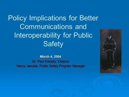 Policy Implications for Better Communications and Interoperability for Public Safety March 4, 2004 Dr. Paul Kolodzy, Director Nancy Jesuale, Public Safety.