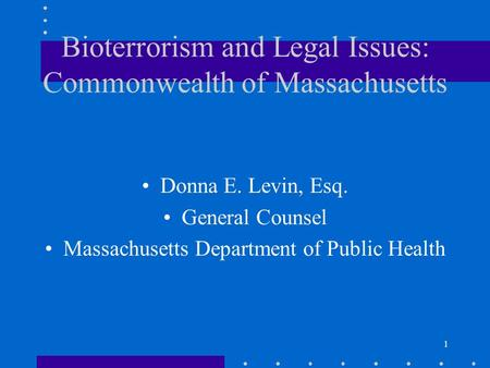 1 Bioterrorism and Legal Issues: Commonwealth of Massachusetts Donna E. Levin, Esq. General Counsel Massachusetts Department of Public Health.