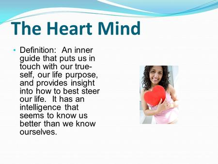 The Heart Mind Definition: An inner guide that puts us in touch with our true- self, our life purpose, and provides insight into how to best steer our.