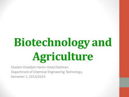 Biotechnology and Agriculture Madam Khadijah Hanim Abdul Rahman Department of Chemical Engineering Technology, Semester 1, 2013/2014.