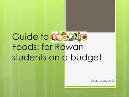 Guide to Organic Foods: for Rowan students on a budget Lisa Leszcynski.
