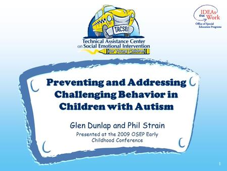 V Preventing and Addressing Challenging Behavior in Children with Autism Glen Dunlap and Phil Strain Presented at the 2009 OSEP Early Childhood Conference.