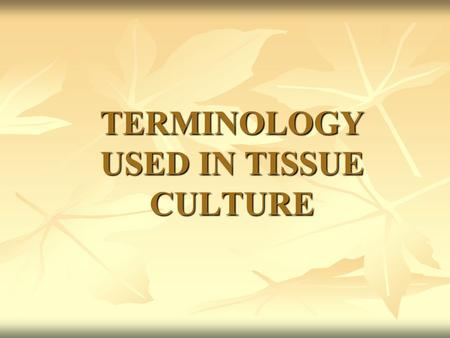 TERMINOLOGY USED IN TISSUE CULTURE. Acclimatization It is a process of gradual hardening of the cultured plants from laboratory to field so that the regenerated.