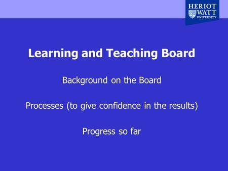 Heriot-Watt University, Edinburgh, UK Learning and Teaching Board Background on the Board Processes (to give confidence in the results) Progress so far.