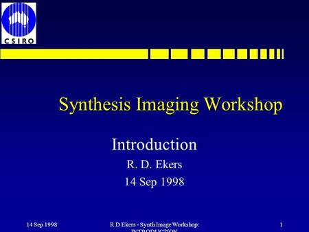 14 Sep 1998R D Ekers - Synth Image Workshop: INTRODUCTION 1 Synthesis Imaging Workshop Introduction R. D. Ekers 14 Sep 1998.