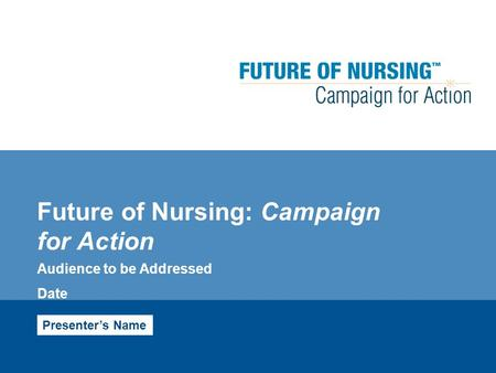Future of Nursing: Campaign for Action Audience to be Addressed Date Presenter's Name.
