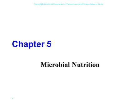 Copyright © McGraw-Hill companies, Inc. Permission required for reproduction or display. 1 Chapter 5 Microbial Nutrition.