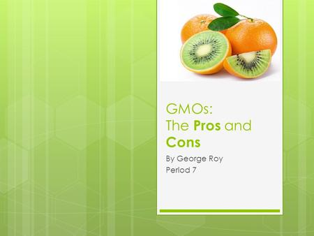 "GMOs: The Pros and Cons By George Roy Period 7. What are GMOs?  GMO stands for Genetically Modified Organism.  GMOs are defined as ""are living organisms."