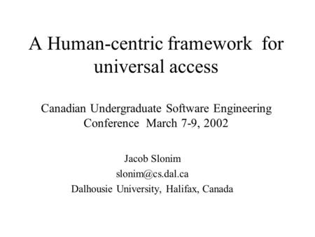 A Human-centric framework for universal access Canadian Undergraduate Software Engineering Conference March 7-9, 2002 Jacob Slonim Dalhousie.