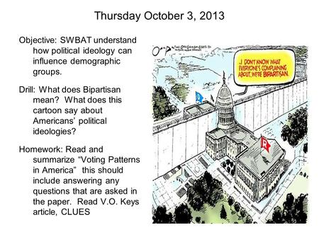 Thursday October 3, 2013 Objective: SWBAT understand how <strong>political</strong> ideology can influence demographic groups. Drill: What does Bipartisan mean? What does.