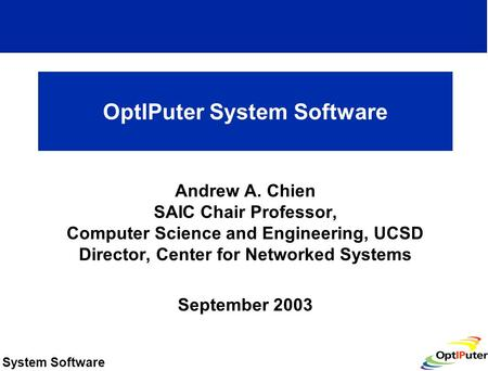 System Software OptIPuter System Software Andrew A. Chien SAIC Chair Professor, <strong>Computer</strong> <strong>Science</strong> and Engineering, UCSD Director, Center for Networked Systems.
