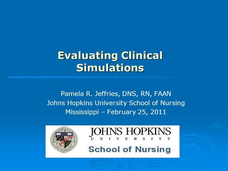 Evaluating Clinical Simulations Pamela R. Jeffries, DNS, RN, FAAN Johns Hopkins University School of Nursing Mississippi – February 25, 2011.