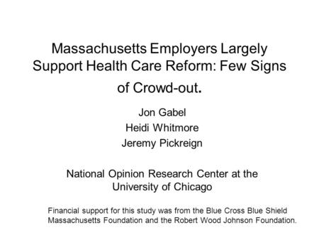 Massachusetts Employers Largely Support Health Care Reform: Few Signs of Crowd-out. Jon Gabel Heidi Whitmore Jeremy Pickreign National Opinion Research.