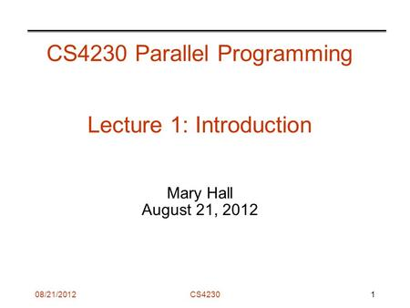 08/21/2012CS4230 CS4230 Parallel Programming Lecture 1: Introduction Mary Hall August 21, 2012 1.