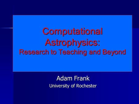 Computational Astrophysics: Research to Teaching and Beyond Adam Frank University of Rochester.