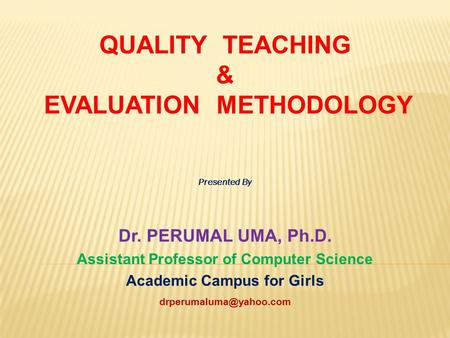 QUALITY TEACHING & EVALUATION METHODOLOGY Presented By Dr. PERUMAL UMA, Ph.D. Assistant Professor of Computer Science Academic Campus for Girls