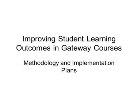 Improving Student Learning Outcomes in Gateway Courses Methodology and Implementation Plans.