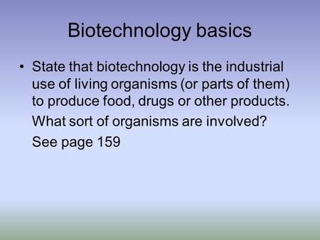Biotechnology basics State that biotechnology is the industrial use of living organisms (or parts of them) to produce food, drugs or other products. What.