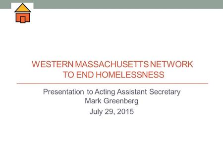 WESTERN MASSACHUSETTS NETWORK TO END HOMELESSNESS Presentation to Acting Assistant Secretary Mark Greenberg July 29, 2015.
