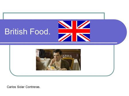 British Food. Carlos Solar Contreras.. Activity: Food and cooking in UK. British population's tendency towards food and cooking. Stundents' own preferencies.