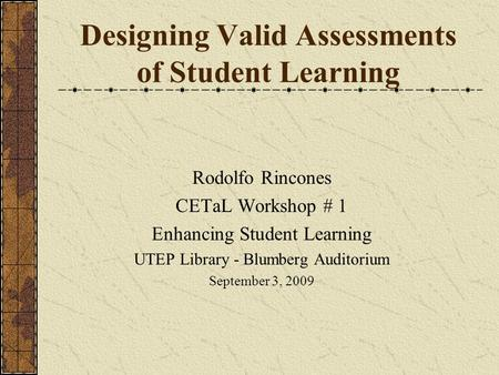Designing Valid Assessments of Student Learning Rodolfo Rincones CETaL Workshop # 1 Enhancing Student Learning UTEP Library - Blumberg Auditorium September.