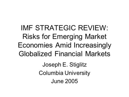 IMF STRATEGIC REVIEW: Risks for Emerging Market Economies Amid Increasingly Globalized Financial Markets Joseph E. Stiglitz Columbia University June 2005.
