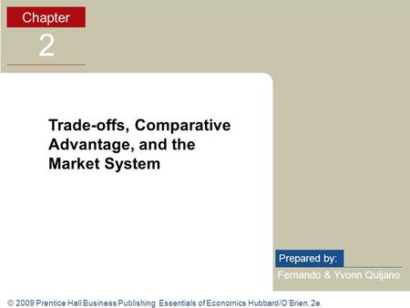 © 2009 Prentice Hall Business Publishing Essentials of Economics Hubbard/O'Brien, 2e. Fernando & Yvonn Quijano Prepared by: Chapter 2 Trade-offs, Comparative.